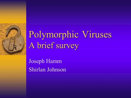 Polymorphic Viruses A brief survey Joseph Hamm Shirlan Johnson.