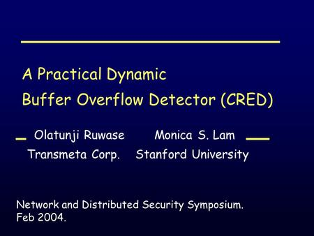A Practical Dynamic Buffer Overflow Detector (CRED) Olatunji Ruwase Monica S. Lam Transmeta Corp. Stanford University Network and Distributed Security.