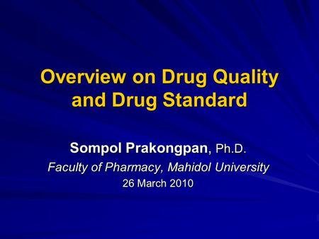 Overview on Drug Quality and Drug Standard Sompol Prakongpan, Ph.D. Faculty of Pharmacy, Mahidol University 26 March 2010.
