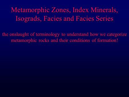 Metamorphic Zones, Index Minerals, Isograds, Facies and Facies Series the onslaught of terminology to understand how we categorize metamorphic rocks and.