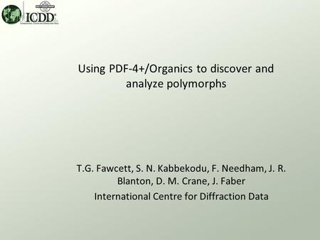 T.G. Fawcett, S. N. Kabbekodu, F. Needham, J. R. Blanton, D. M. Crane, J. Faber International Centre for Diffraction Data Using PDF-4+/Organics to discover.
