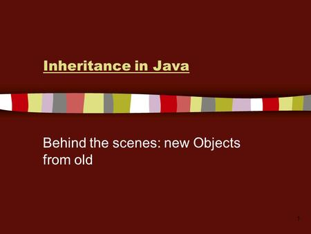 1 Inheritance in Java Behind the scenes: new Objects from old.