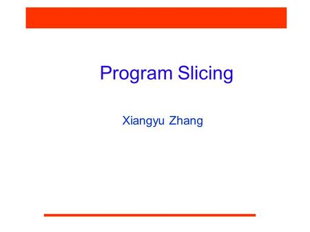 Program Slicing Xiangyu Zhang. CS590F Software Reliability What is a slice? S: …. = f (v)  Slice of v at S is the set of statements involved in computing.
