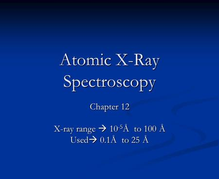 Atomic X-Ray Spectroscopy Chapter 12 X-ray range  10 -5 Å to 100 Å Used  0.1Å to 25 Å.