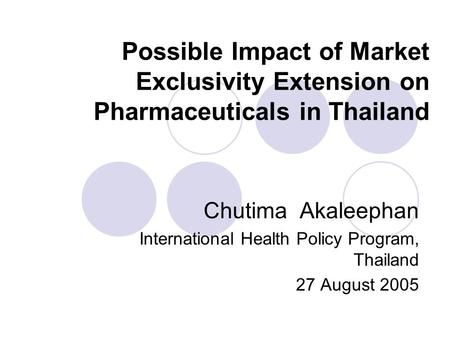 Possible Impact of Market Exclusivity Extension on Pharmaceuticals in Thailand Chutima Akaleephan International Health Policy Program, Thailand 27 August.