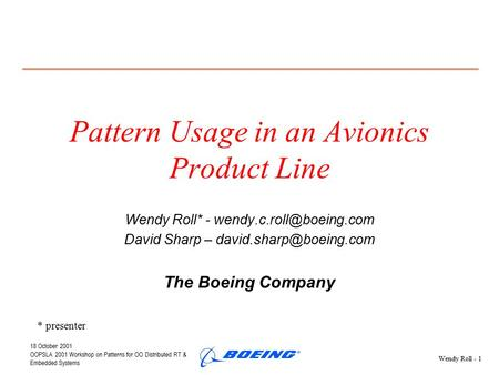 18 October 2001 OOPSLA 2001 Workshop on Patterns for OO Distributed RT & Embedded Systems Wendy Roll - 1 Pattern Usage in an Avionics Product Line Wendy.