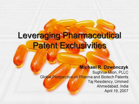 Leveraging Pharmaceutical Patent Exclusivities Michael R. Dzwonczyk Sughrue Mion, PLLC Global Perspective on Pharma and Biotech Patents Taj Residency,