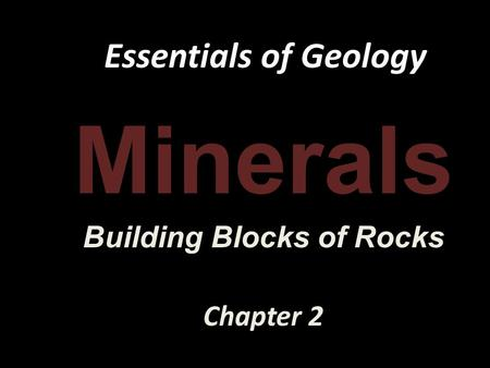 Essentials of Geology Minerals Building Blocks of Rocks Chapter 2.