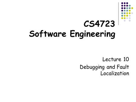 CS4723 Software Engineering Lecture 10 Debugging and Fault Localization.