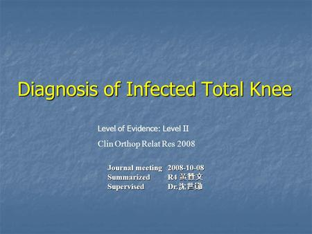 Level of Evidence: Level II Clin Orthop Relat Res 2008 Journal meeting 2008-10-08 Summarized R4 黃贊文 Supervised Dr. 沈世勛 Diagnosis of Infected Total Knee.
