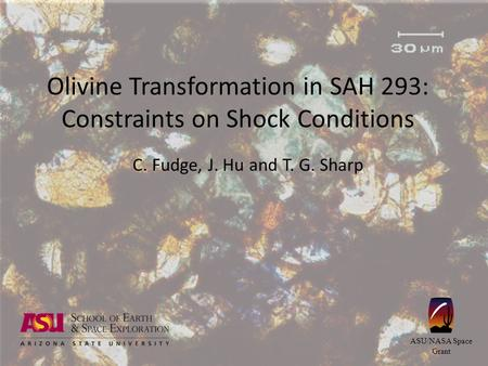 Olivine Transformation in SAH 293: Constraints on Shock Conditions C. Fudge, J. Hu and T. G. Sharp ASU/NASA Space Grant.
