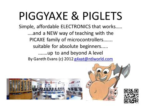 PIGGYAXE & PIGLETS Simple, affordable ELECTRONICS that works.........and a NEW way of teaching with the PICAXE <strong>family</strong> of microcontrollers....... suitable.