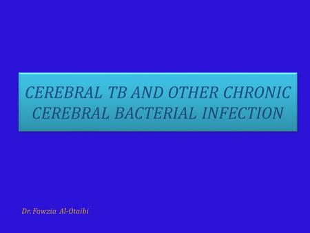 CEREBRAL TB AND OTHER CHRONIC CEREBRAL BACTERIAL INFECTION Dr. Fawzia Al-Otaibi.