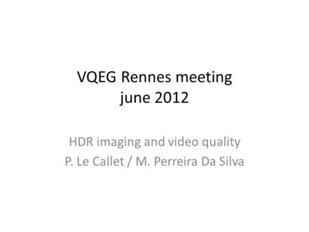 VQEG Rennes meeting june 2012 HDR imaging and video quality P. Le Callet / M. Perreira Da Silva.