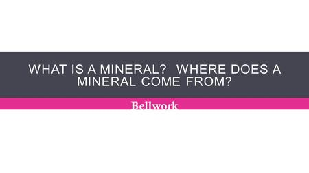 WHAT IS A MINERAL? WHERE DOES A MINERAL COME FROM? Bellwork.