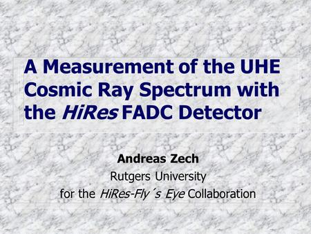 A Measurement of the UHE Cosmic Ray Spectrum with the HiRes FADC Detector Andreas Zech Rutgers University for the HiRes-Fly´s Eye Collaboration.