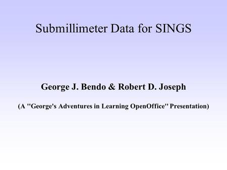 Submillimeter Data for SINGS George J. Bendo & Robert D. Joseph (A ''George's Adventures in Learning OpenOffice'' Presentation)