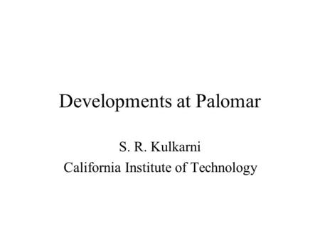 Developments at Palomar S. R. Kulkarni California Institute of Technology.