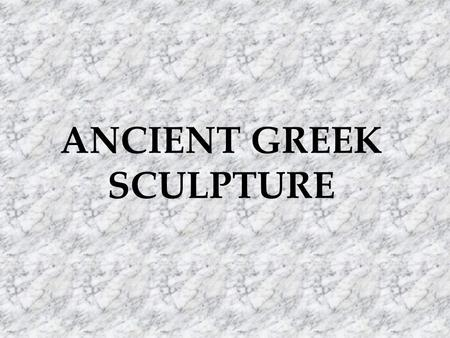 ANCIENT GREEK SCULPTURE. Three periods in Greek Sculpture Archaic period : 600 – 480 BC - Severe: 480-450 BC Classical period: 480 – 323 BC Hellenistic.