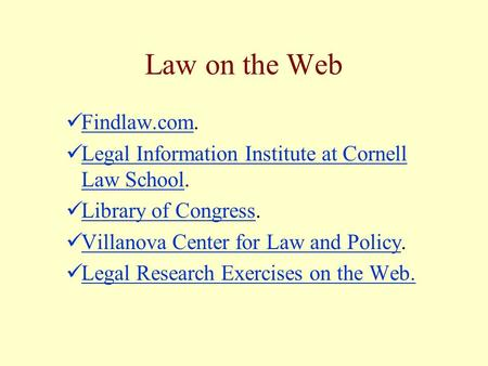 Law on the Web Findlaw.com. Findlaw.com Legal Information Institute at Cornell Law School. Legal Information Institute at Cornell Law School Library of.