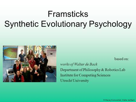 © Maciej Komosiński, Walter de Back Framsticks Synthetic Evolutionary Psychology based on: works of Walter de Back Department of Philosophy & Robotics.