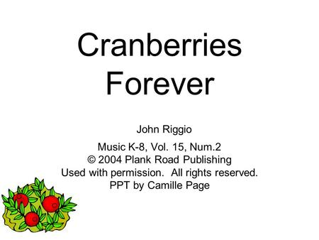 Cranberries Forever John Riggio Music K-8, Vol. 15, Num.2 © 2004 Plank Road Publishing Used with permission. All rights reserved. PPT by Camille Page.