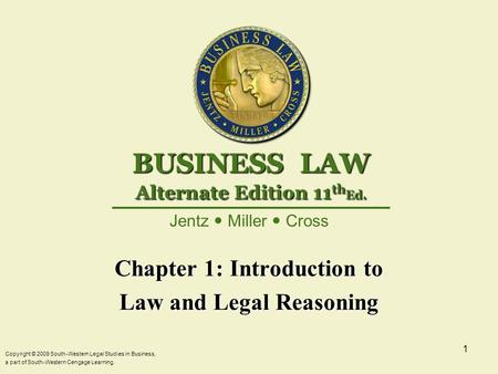 Copyright © 2009 South-Western Legal Studies in Business, a part of South-Western Cengage Learning. 1 Chapter 1: Introduction to Law and Legal Reasoning.