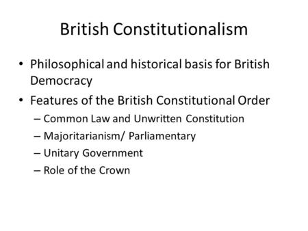 British Constitutionalism Philosophical and historical basis for British Democracy Features of the British Constitutional Order – Common Law and Unwritten.