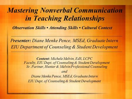 Mastering Nonverbal Communication in Teaching Relationships Presenter: Diane Menke Pence, MSEd, Graduate Intern EIU Department of Counseling & Student.