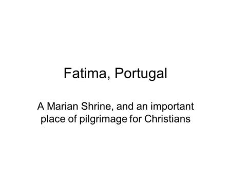 Fatima, Portugal A Marian Shrine, and an important place of pilgrimage for Christians.