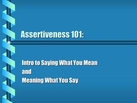 Assertiveness 101: Intro to Saying What You Mean and Meaning What You Say.