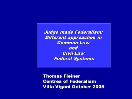 Judge made Federalism: Different approaches in Common Law and Civil Law Federal Systems Thomas Fleiner Centres of Federalism Villa Vigoni October 2005.