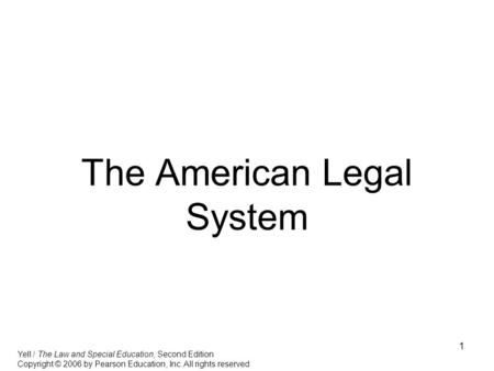 1 The American Legal System Yell / The Law and Special Education, Second Edition Copyright © 2006 by Pearson Education, Inc. All rights reserved.