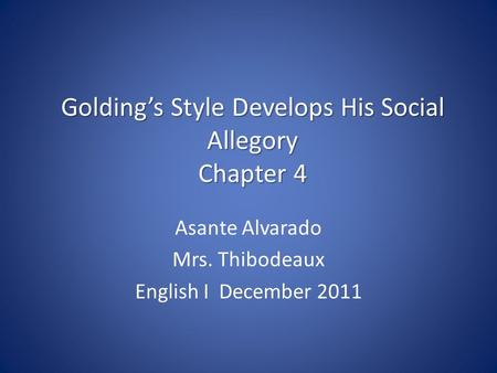Golding's Style Develops His Social Allegory Chapter 4 Asante Alvarado Mrs. Thibodeaux English I December 2011.