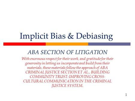 Implicit Bias & Debiasing ABA SECTION OF LITIGATION With enormous respect for their work, and gratitude for their generosity in letting us incorporate.