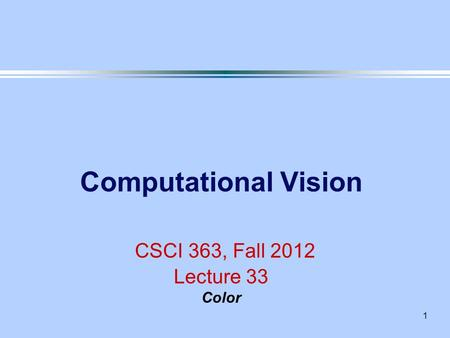 1 Computational Vision CSCI 363, Fall 2012 Lecture 33 Color.