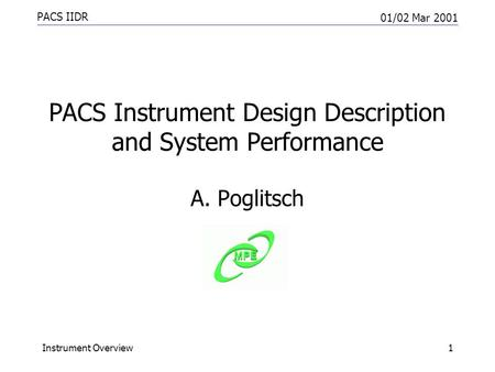 PACS IIDR 01/02 Mar 2001 Instrument Overview1 PACS Instrument Design Description and System Performance A. Poglitsch.