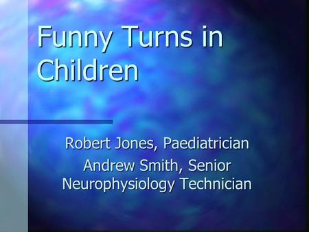 Funny Turns in Children Robert Jones, Paediatrician Andrew Smith, Senior Neurophysiology Technician.