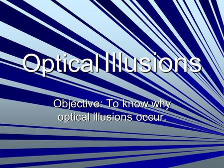 Objective: To know why optical illusions occur.