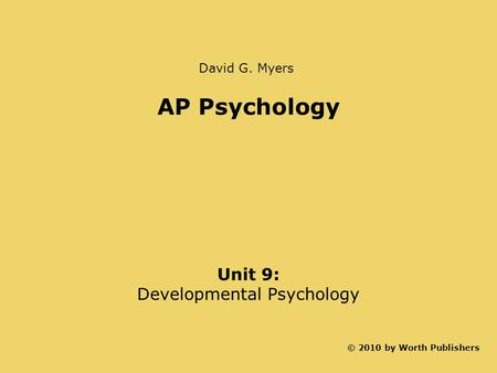 AP Psychology Unit 9: Developmental Psychology © 2010 by Worth Publishers David G. Myers.