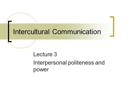 Intercultural Communication Lecture 3 Interpersonal politeness and power.