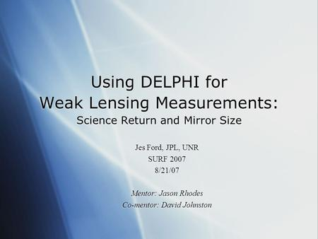 Using DELPHI for Weak Lensing Measurements: Science Return and Mirror Size Jes Ford, JPL, UNR SURF 2007 8/21/07 Mentor: Jason Rhodes Co-mentor: David Johnston.