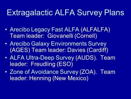 Extragalactic ALFA Survey Plans Arecibo Legacy Fast ALFA (ALFALFA) Team leader: Giovanelli (Cornell) Arecibo Galaxy Environments Survey (AGES) Team leader: