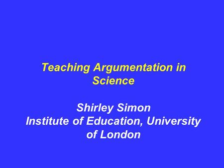 Teaching Argumentation in Science Shirley Simon Institute of Education, University of London.