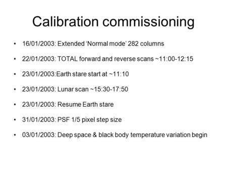 Calibration commissioning 16/01/2003: Extended 'Normal mode' 282 columns 22/01/2003: TOTAL forward and reverse scans ~11:00-12:15 23/01/2003:Earth stare.