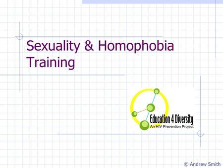 Sexuality & Homophobia Training © Andrew Smith. Group Contract Take responsibility for your own learning Make 'I' statements Ask questions if you don't.