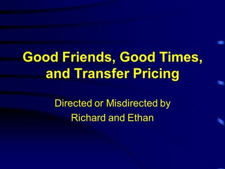 Good Friends, Good Times, and Transfer Pricing Directed or Misdirected by Richard and Ethan.