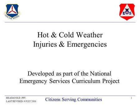 1HEAT&COLD..PPT LAST REVISED: 9 JULY 2008 Citizens Serving Communities Hot & Cold Weather Injuries & Emergencies Developed as part of the National Emergency.