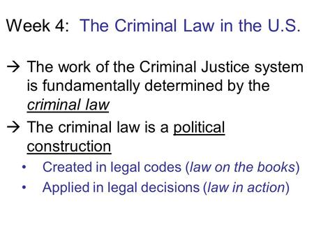 Week 4: The Criminal Law in the U.S.  The work of the Criminal Justice system is fundamentally determined by the criminal law  The criminal law is a.