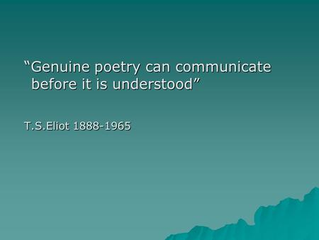 """Genuine poetry can communicate before it is understood"" ""Genuine poetry can communicate before it is understood"" T.S.Eliot 1888-1965 T.S.Eliot 1888-1965."